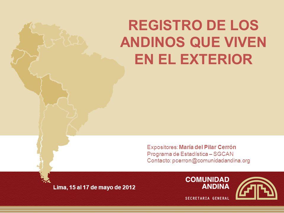 REGISTRO DE LOS ANDINOS QUE VIVEN EN EL EXTERIOR Lima, 15 al 17 de mayo de 2012 Expositores: María del Pilar Cerrón Programa de Estadística – SGCAN Contacto: pcerron@comunidadandina.org