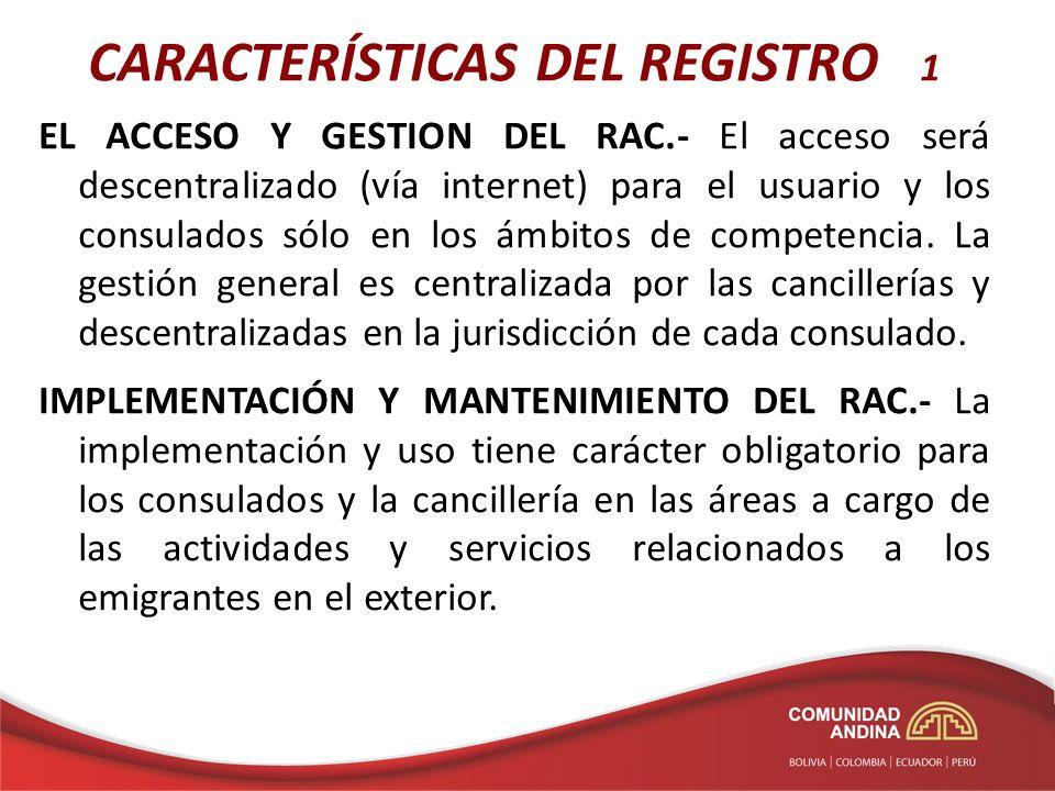 CARACTERÍSTICAS DEL REGISTRO 1 EL ACCESO Y GESTION DEL RAC.- El acceso será descentralizado (vía internet) para el usuario y los consulados sólo en los ámbitos de competencia.