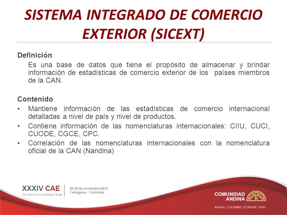 SISTEMA INTEGRADO DE COMERCIO EXTERIOR (SICEXT) XXXIV CAE Comité Andino de Estadística 26-28 de noviembre 2012 Cartagena - Colombia Definición Es una base de datos que tiene el propósito de almacenar y brindar información de estadísticas de comercio exterior de los países miembros de la CAN.