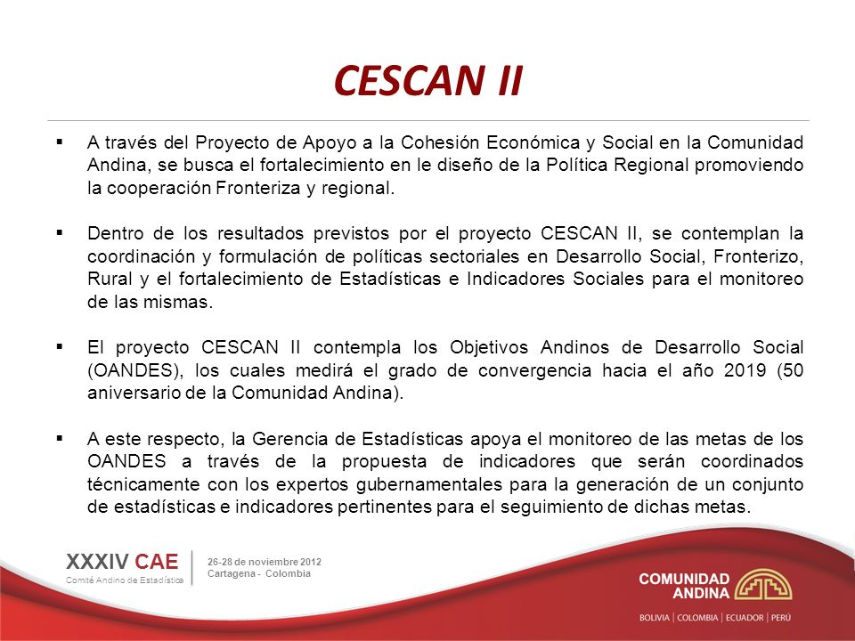 CESCAN II XXXIV CAE Comité Andino de Estadística 26-28 de noviembre 2012 Cartagena - Colombia A través del Proyecto de Apoyo a la Cohesión Económica y Social en la Comunidad Andina, se busca el fortalecimiento en le diseño de la Política Regional promoviendo la cooperación Fronteriza y regional.