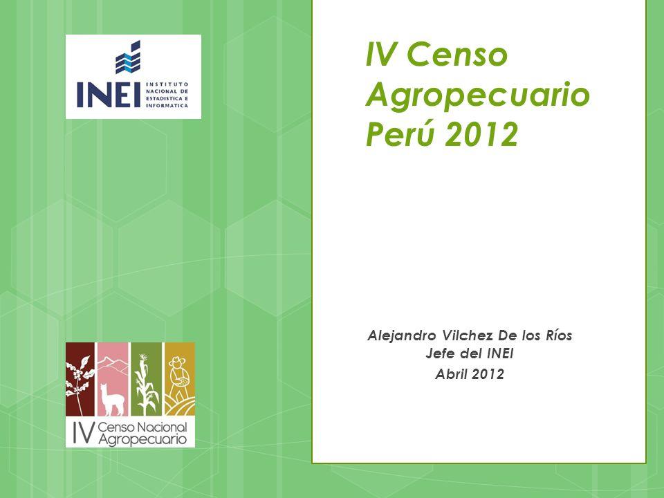 IV Censo Agropecuario Perú 2012 Alejandro Vilchez De los Ríos Jefe del INEI Abril 2012