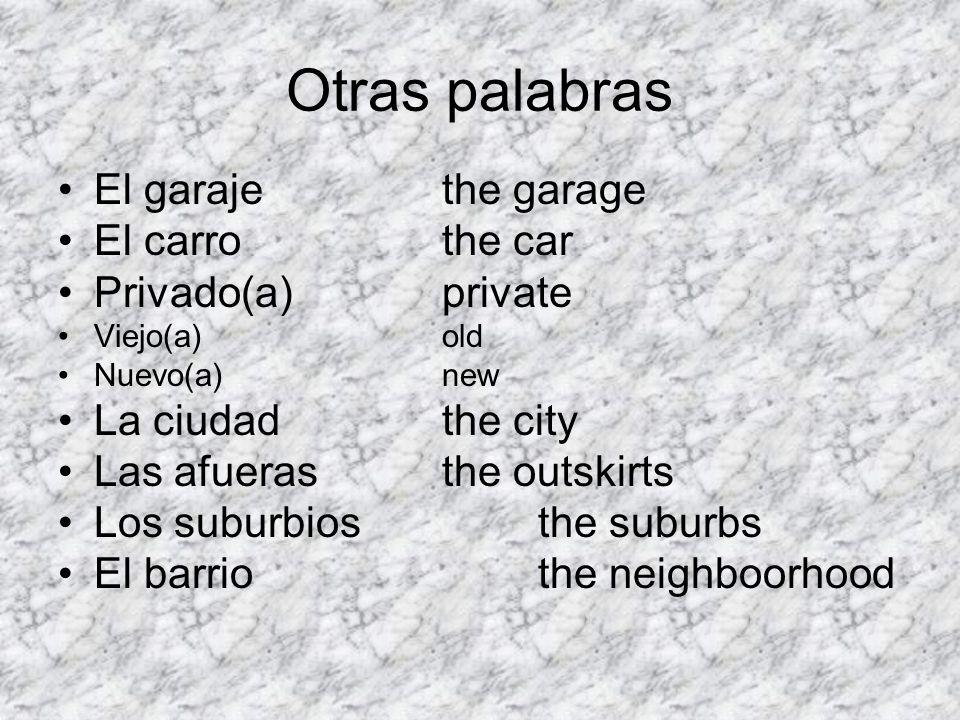 Otras palabras El garajethe garage El carrothe car Privado(a)private Viejo(a)old Nuevo(a)new La ciudadthe city Las afuerasthe outskirts Los suburbiost