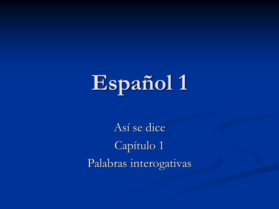 Español 1 Así se dice Capítulo 1 Palabras interogativas