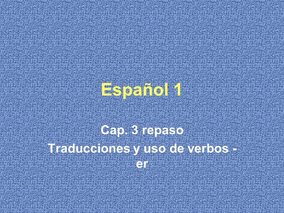 Español 1 Cap. 3 repaso Traducciones y uso de verbos - er