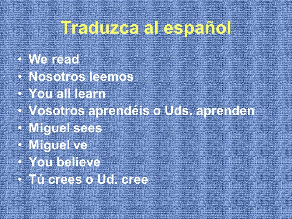 Traduzca al español We read Nosotros leemos You all learn Vosotros aprendéis o Uds.