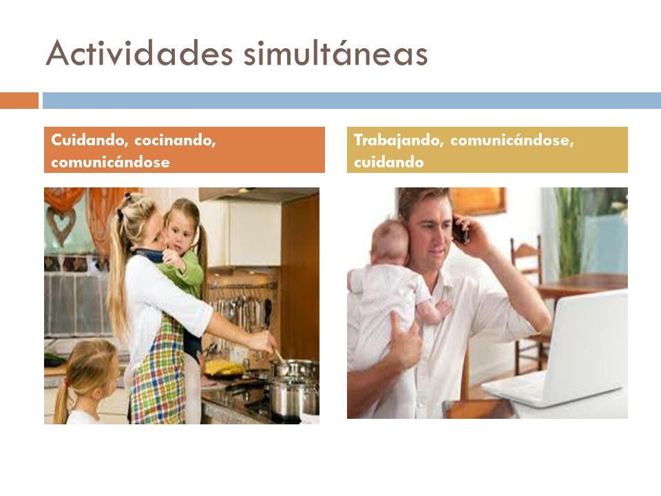 Actividades simultáneas Cuidando, cocinando, comunicándose Trabajando, comunicándose, cuidando