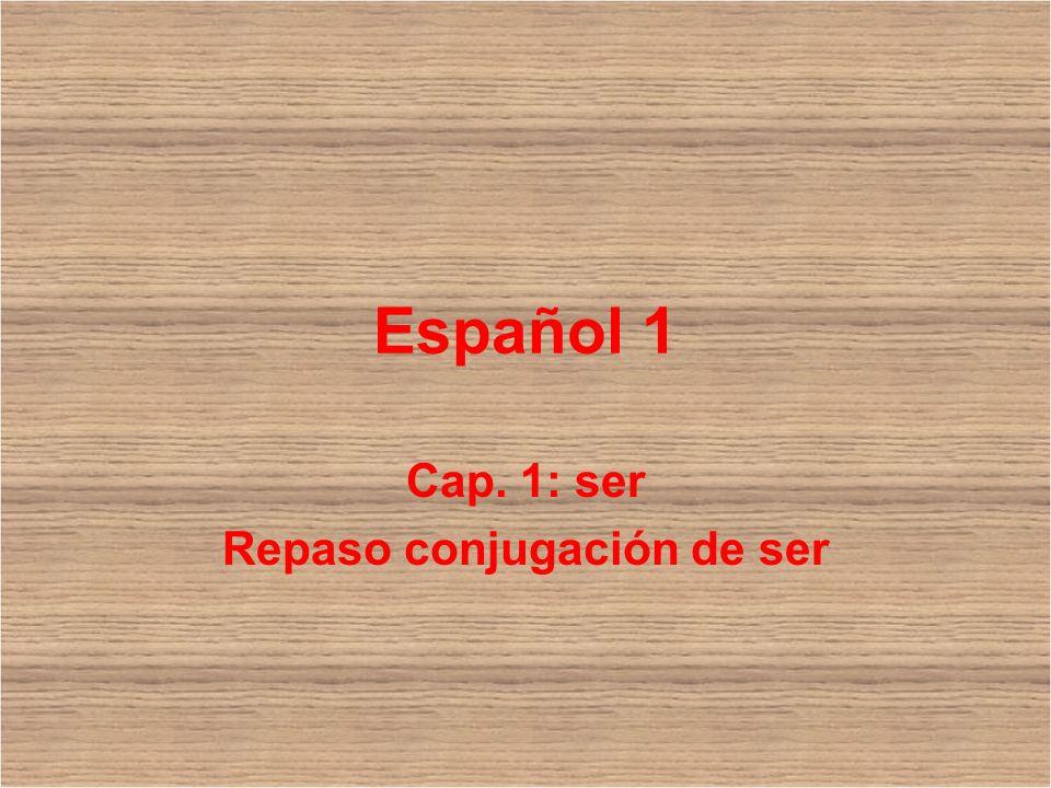 Español 1 Cap. 1: ser Repaso conjugación de ser