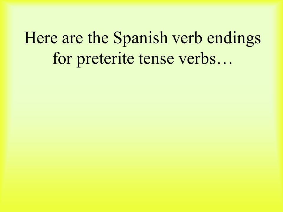 Here are the Spanish verb endings for preterite tense verbs…