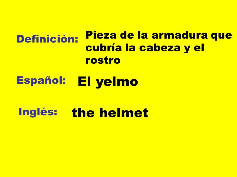 Definición: Español: Inglés: Pieza de la armadura que cubría la cabeza y el rostro El yelmo the helmet