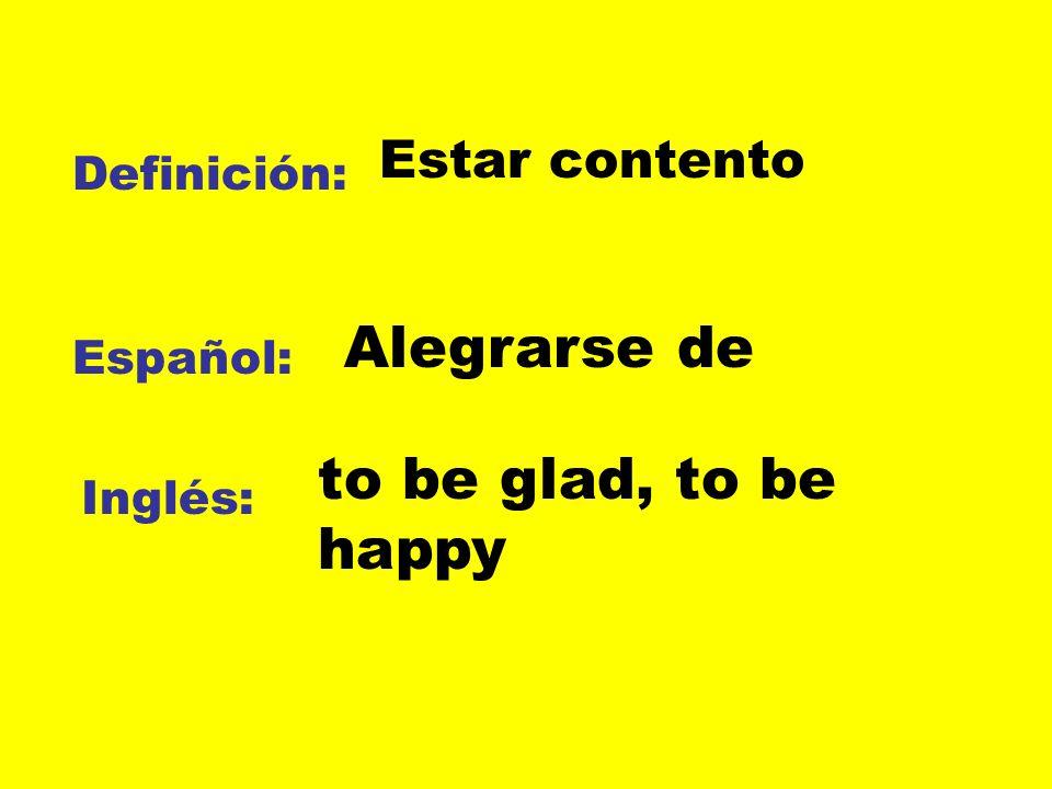 Definición: Español: Inglés: Estar contento Alegrarse de to be glad, to be happy
