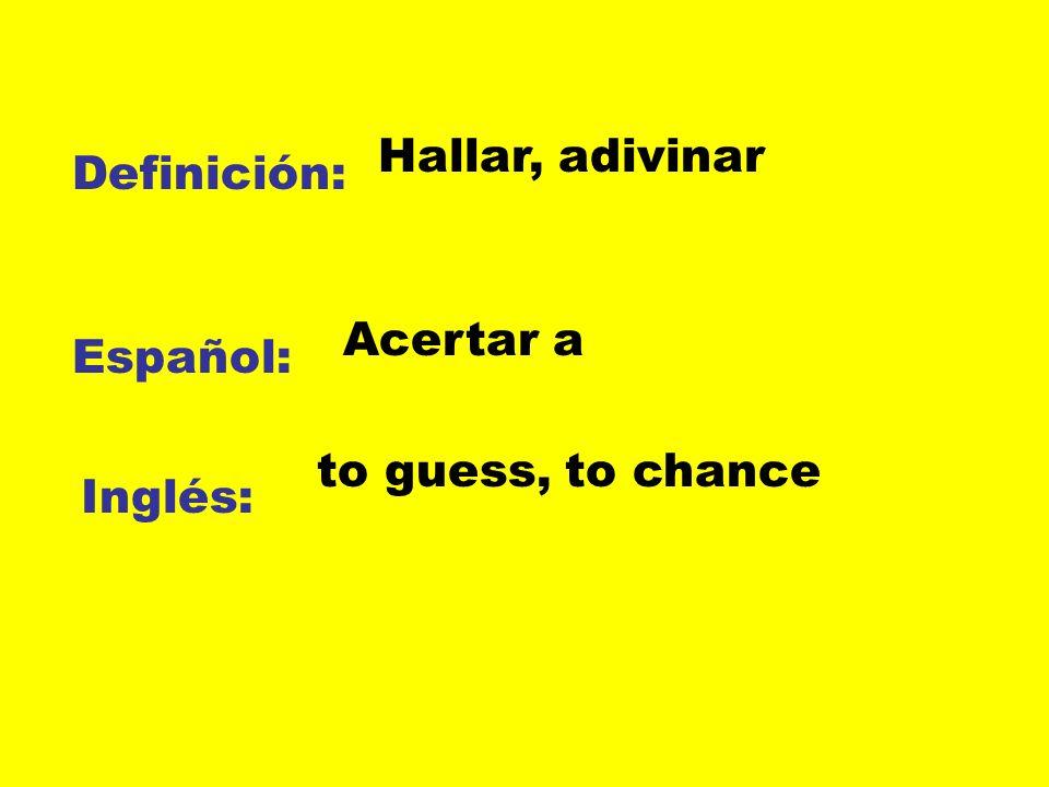 Definición: Español: Inglés: Hallar, adivinar Acertar a to guess, to chance