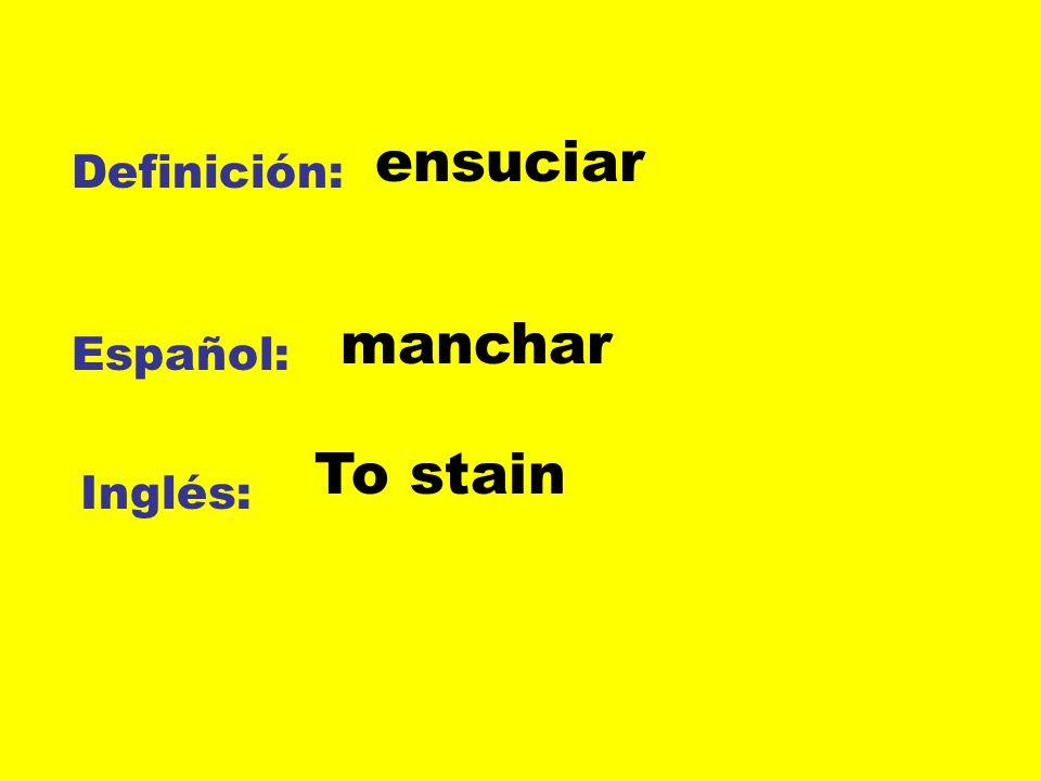 Definición: Español: Inglés: ensuciar manchar To stain