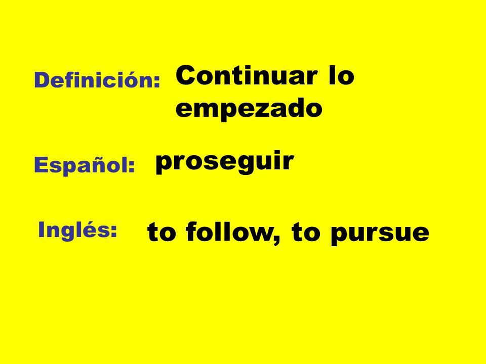 Definición: Español: Inglés: Continuar lo empezado to follow, to pursue proseguir