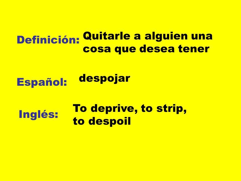 Definición: Español: Inglés: Quitarle a alguien una cosa que desea tener despojar To deprive, to strip, to despoil
