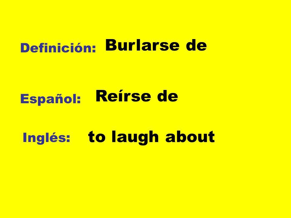 Definición: Español: Inglés: Burlarse de Reírse de to laugh about