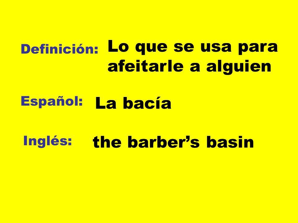 Definición: Español: Inglés: Lo que se usa para afeitarle a alguien La bacía the barbers basin