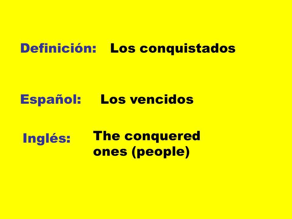 Definición: Español: Inglés: Los conquistados Los vencidos The conquered ones (people)