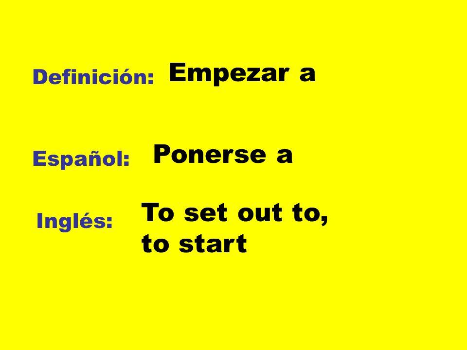 Definición: Español: Inglés: Empezar a Ponerse a To set out to, to start