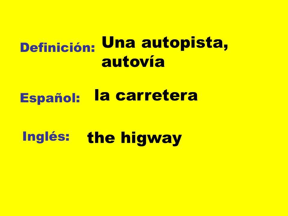 Una autopista, autovía Definición: Español: Inglés: la carretera the higway