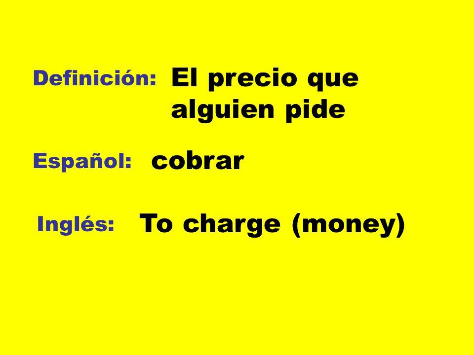 Definición: Español: Inglés: El precio que alguien pide cobrar To charge (money)