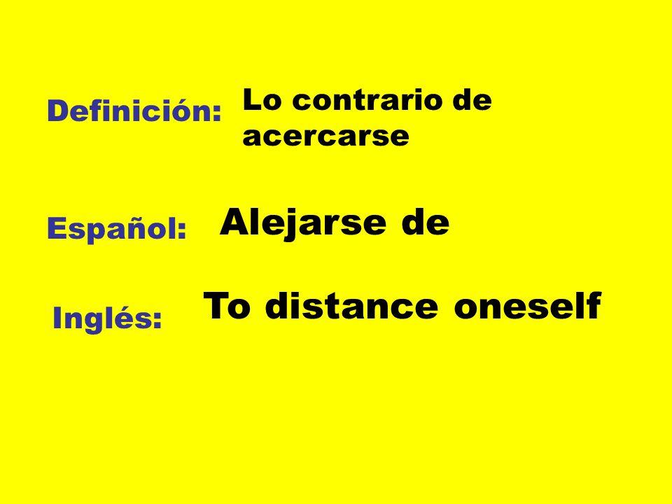 Definición: Español: Inglés: Lo contrario de acercarse Alejarse de To distance oneself