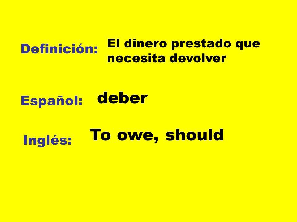 Definición: Español: Inglés: El dinero prestado que necesita devolver deber To owe, should
