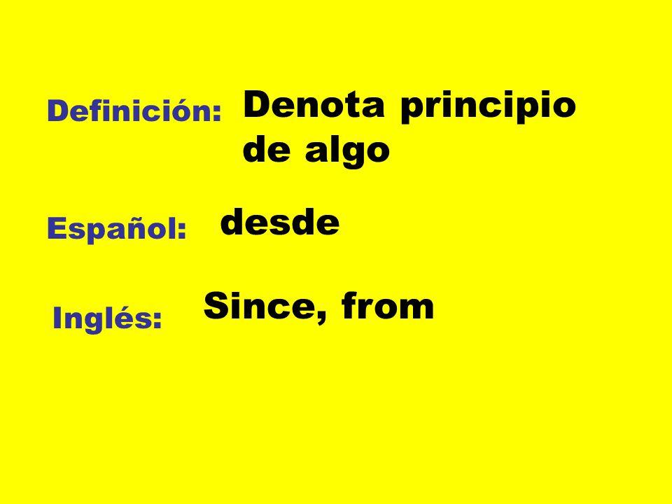 Definición: Español: Inglés: Denota principio de algo desde Since, from