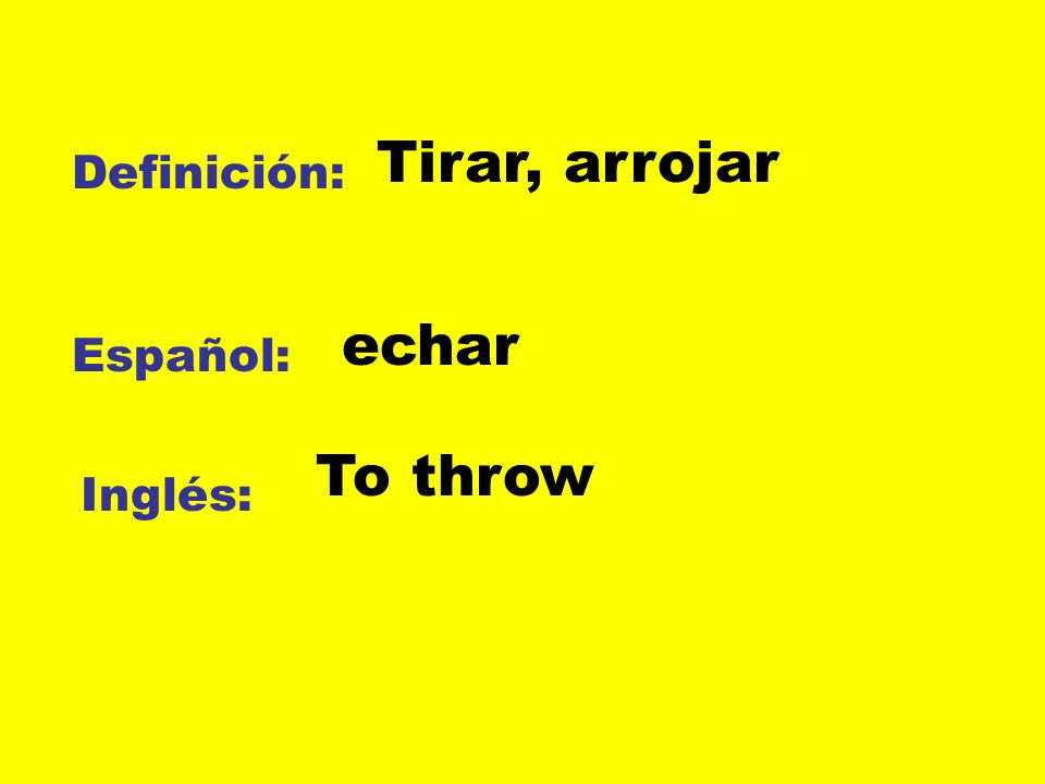 Definición: Español: Inglés: Tirar, arrojar echar To throw