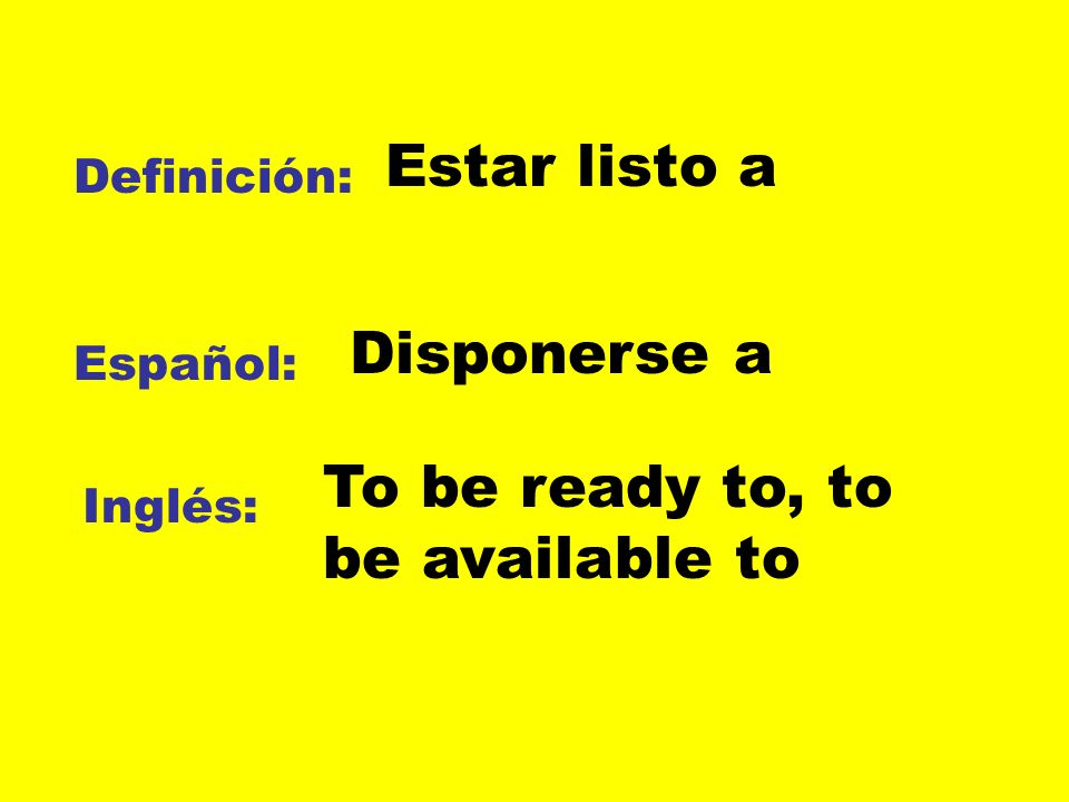 Definición: Español: Inglés: Estar listo a Disponerse a To be ready to, to be available to