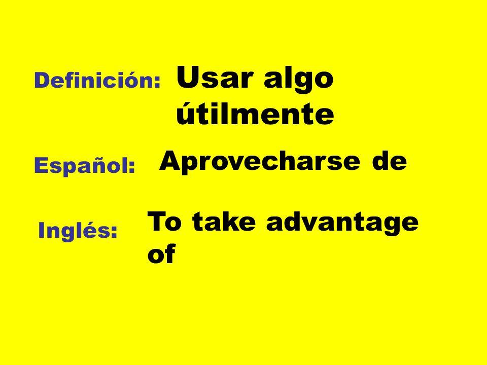 Definición: Español: Inglés: Usar algo útilmente Aprovecharse de To take advantage of