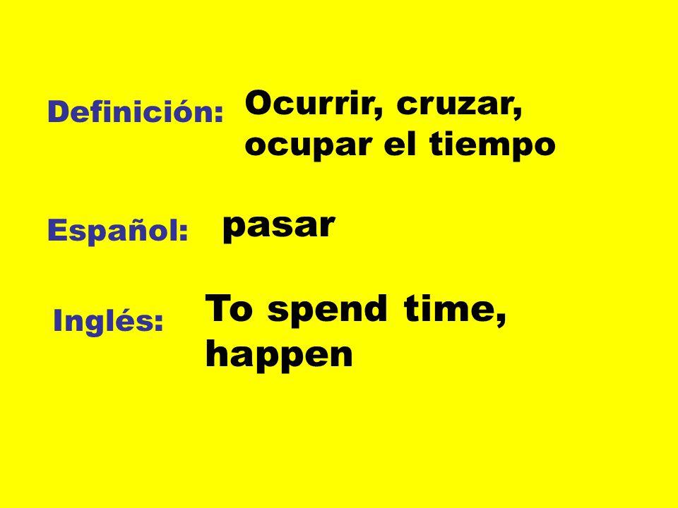Definición: Español: Inglés: Ocurrir, cruzar, ocupar el tiempo pasar To spend time, happen