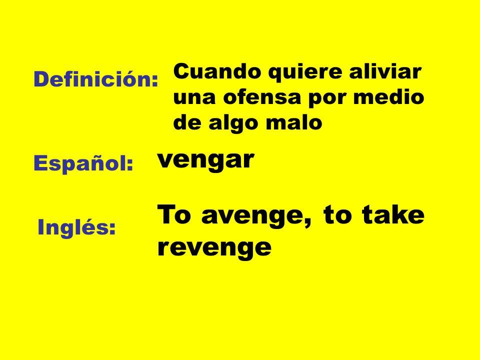 Definición: Español: Inglés: Cuando quiere aliviar una ofensa por medio de algo malo vengar To avenge, to take revenge