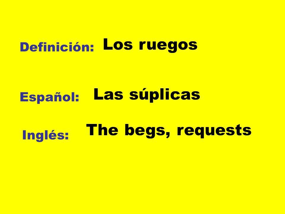 Definición: Español: Inglés: Los ruegos Las súplicas The begs, requests