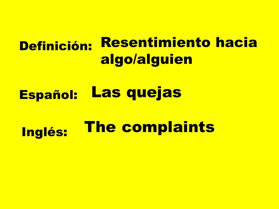 Definición: Español: Inglés: Resentimiento hacia algo/alguien Las quejas The complaints