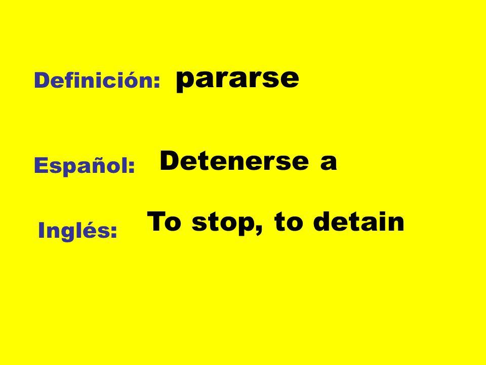 Definición: Español: Inglés: pararse Detenerse a To stop, to detain