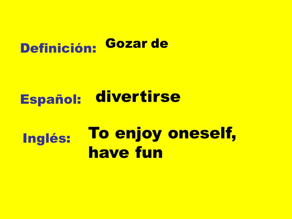 Definición: Español: Inglés: Gozar de divertirse To enjoy oneself, have fun