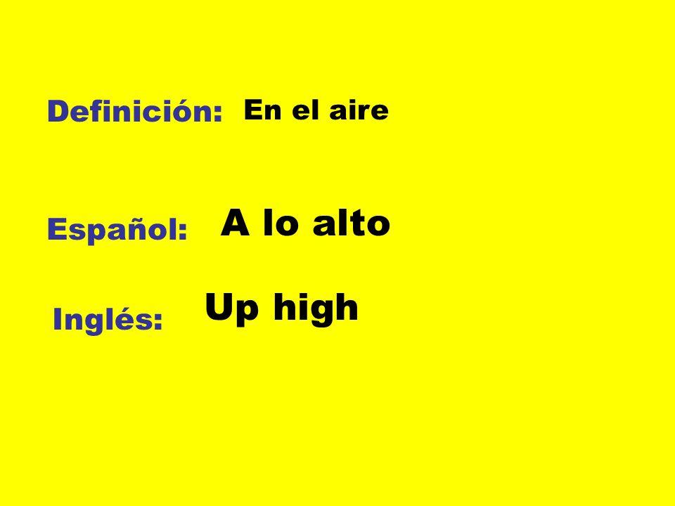Definición: Español: Inglés: En el aire A lo alto Up high