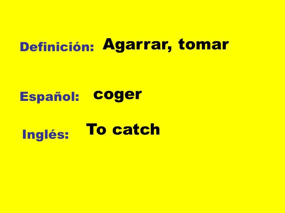 Definición: Español: Inglés: Agarrar, tomar coger To catch
