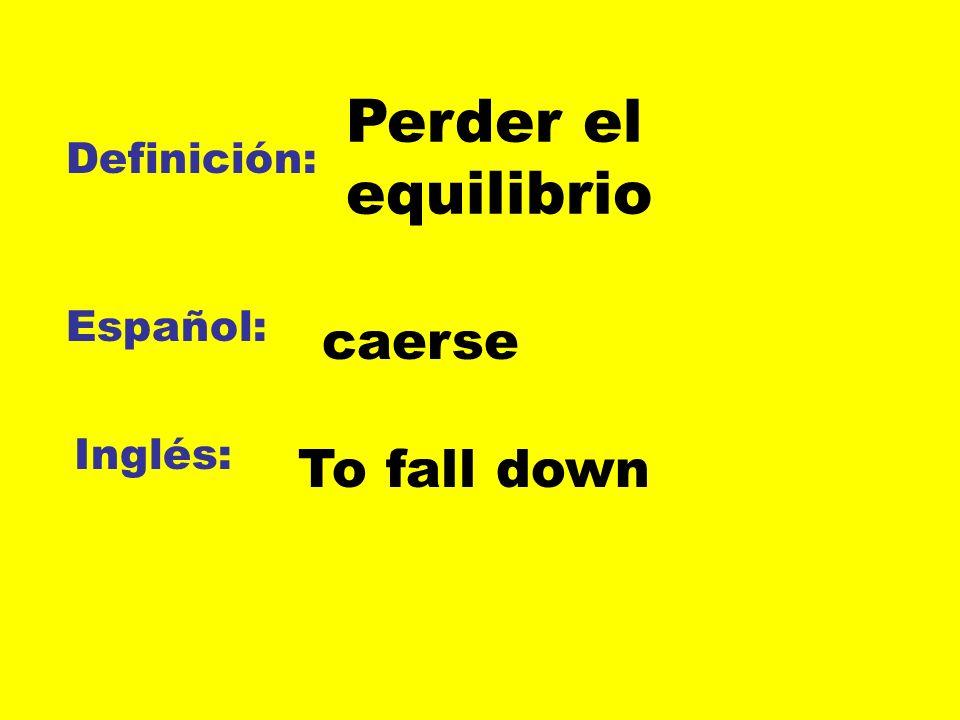 Definición: Español: Inglés: Perder el equilibrio caerse To fall down