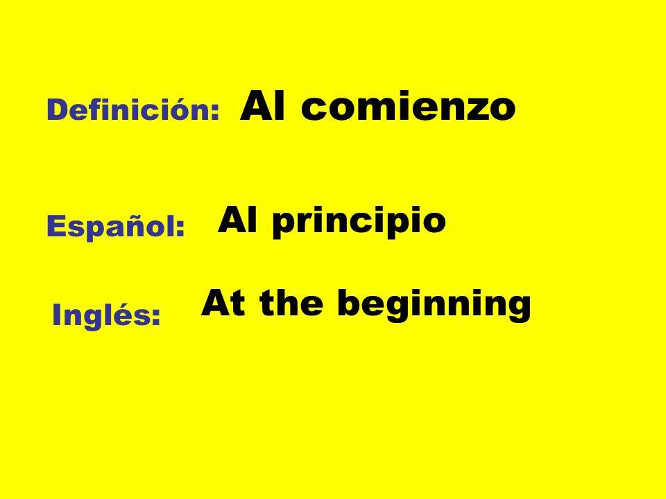 Definición: Español: Inglés: Al comienzo Al principio At the beginning