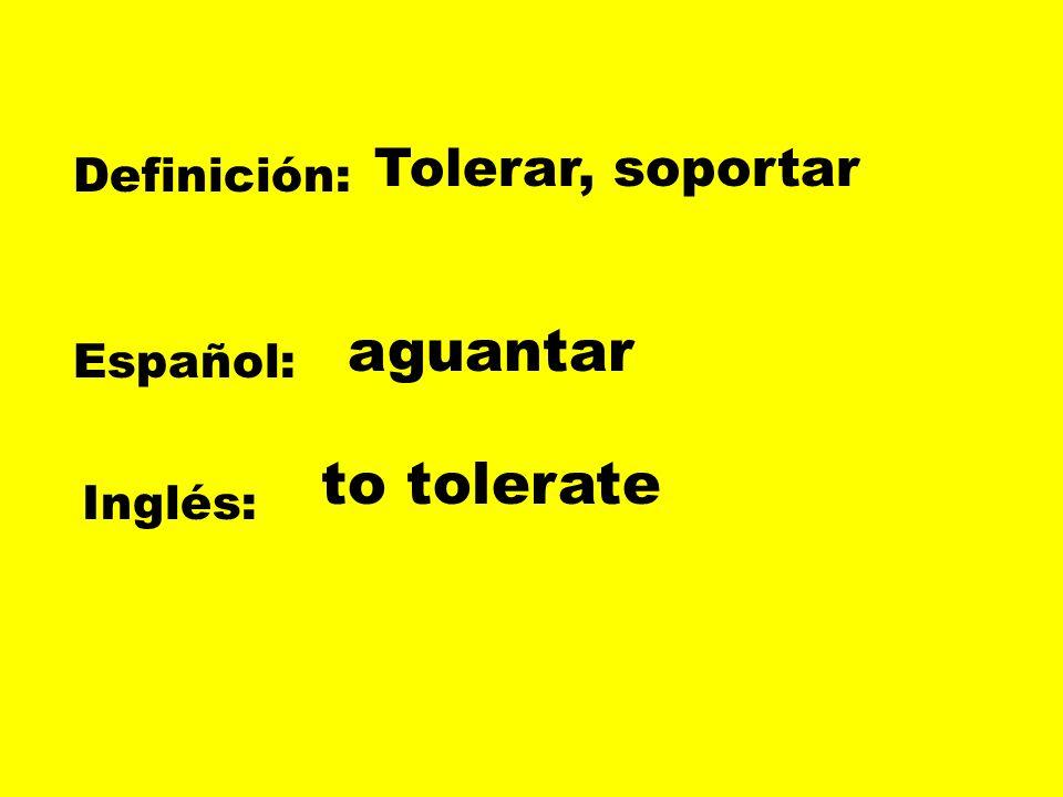 Definición: Español: Inglés: Tolerar, soportar aguantar to tolerate