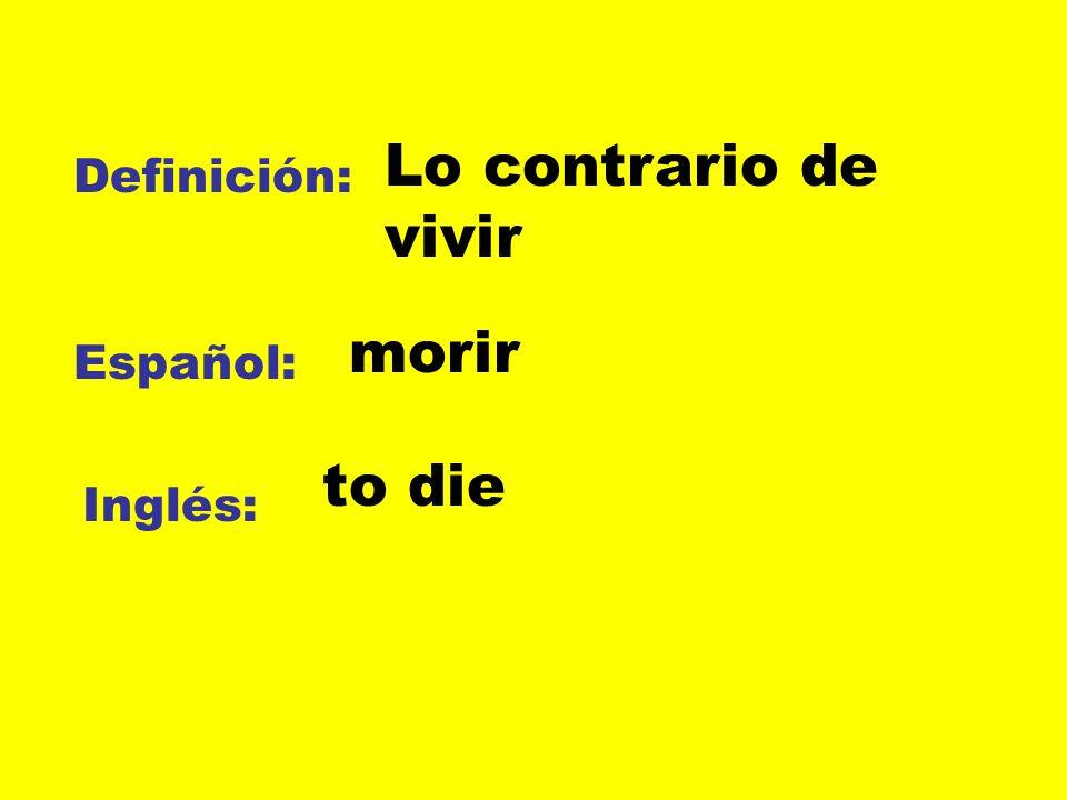 Definición: Español: Inglés: Lo contrario de vivir morir to die