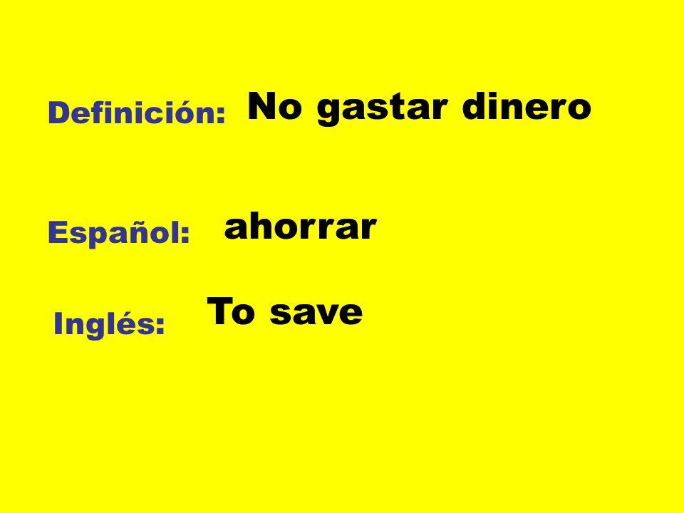 Definición: Español: Inglés: No gastar dinero ahorrar To save