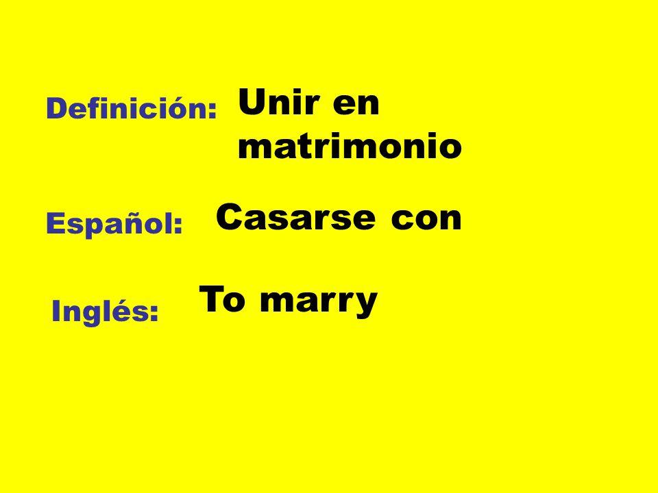 Definición: Español: Inglés: Unir en matrimonio Casarse con To marry