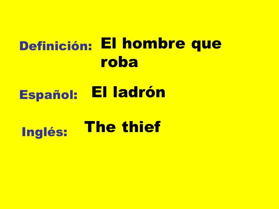 Definición: Español: Inglés: El hombre que roba El ladrón The thief