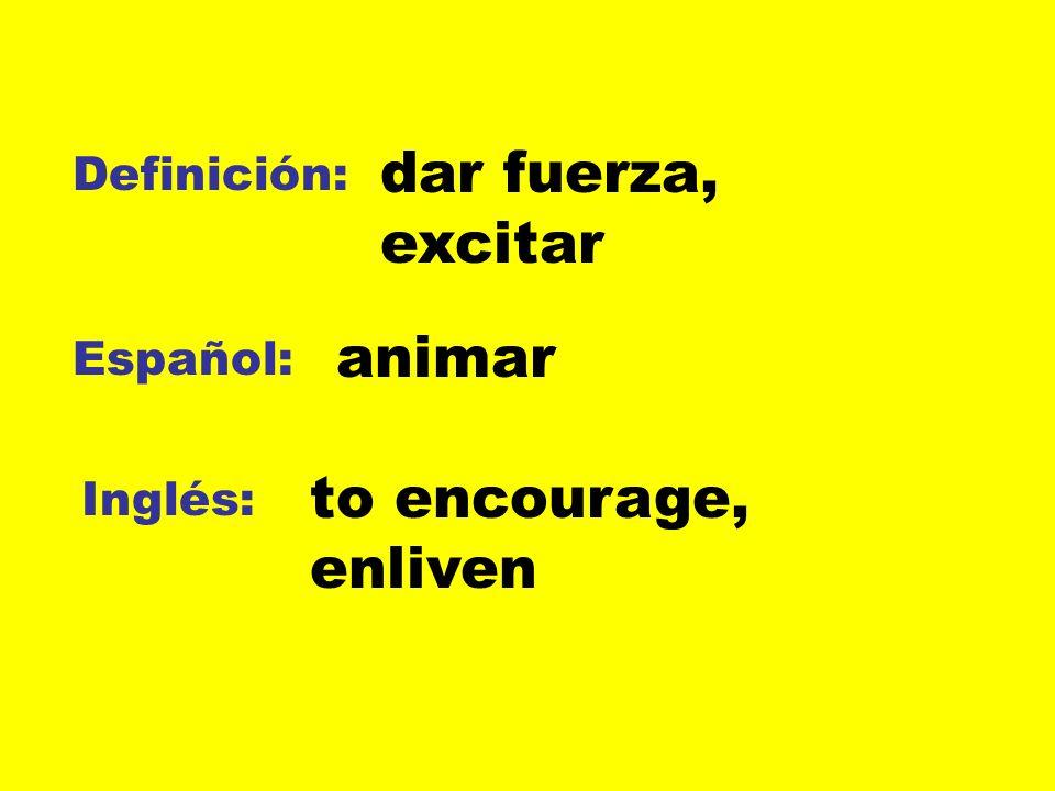 Definición: Español: Inglés: dar fuerza, excitar animar to encourage, enliven