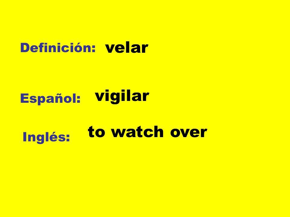 Definición: Español: Inglés: velar vigilar to watch over