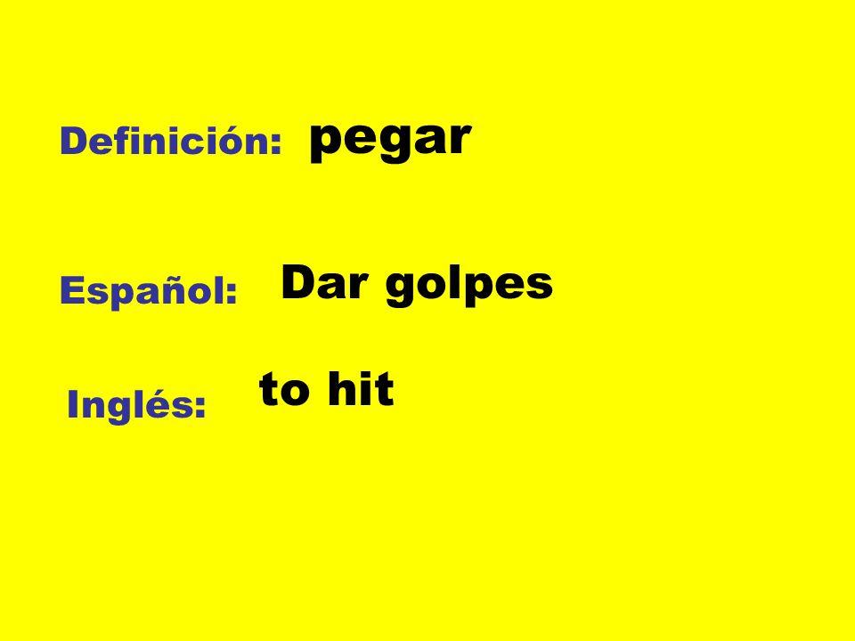 Definición: Español: Inglés: pegar Dar golpes to hit