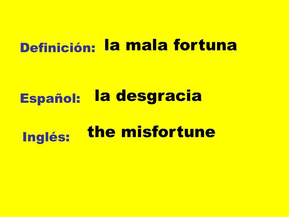 Definición: Español: Inglés: la mala fortuna la desgracia the misfortune