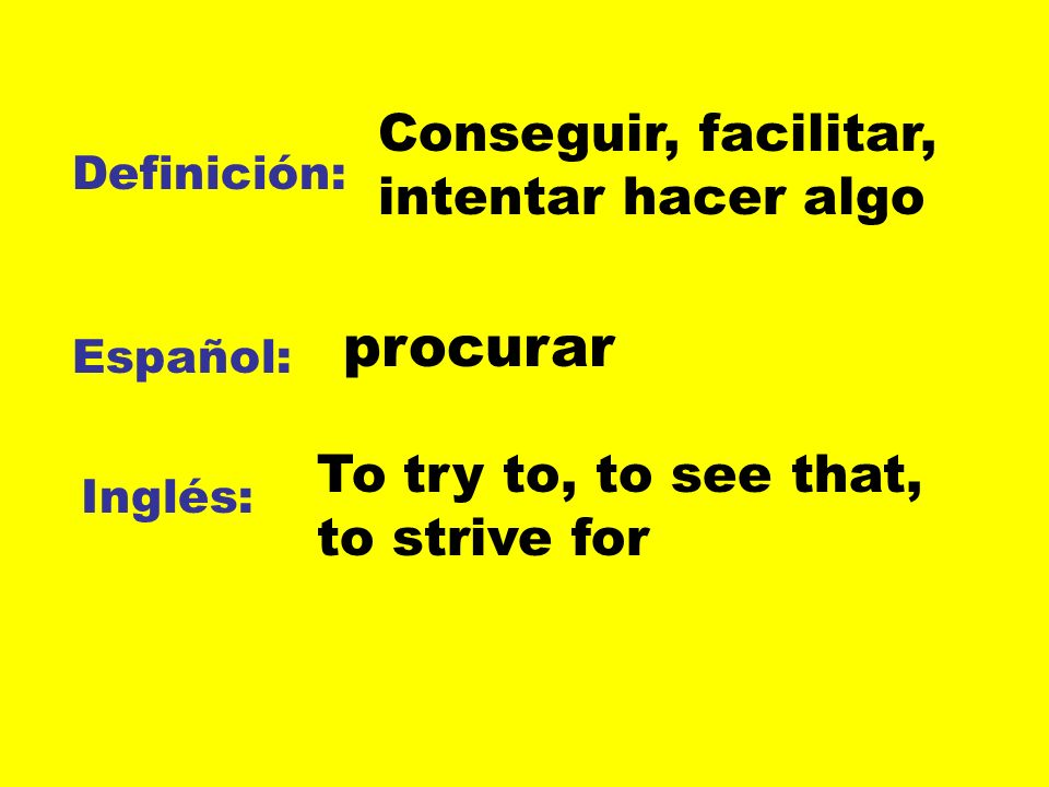 Definición: Español: Inglés: Conseguir, facilitar, intentar hacer algo procurar To try to, to see that, to strive for